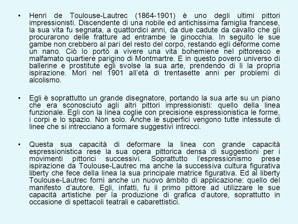 Henri de Toulouse-Lautrec (1864-1901) è uno degli ultimi pittori impressionisti. Discendente di una nobile ed antichissima famiglia francese, la sua vita fu segnata, a quattordici anni, da due cadute da cavallo che gli procurarono delle fratture ad entrambe le ginocchia. In seguito le sue gambe non crebbero al pari del resto del corpo, restando egli deforme come un nano. Ciò lo portò a vivere una vita bohemiene nel pittoresco e malfamato quartiere parigino di Montmartre. E in questo povero universo di ballerine e prostitute egli svolse la sua arte, prendendo di lì la propria ispirazione. Morì nel 1901 all'età di trentasette anni per problemi di alcolismo.