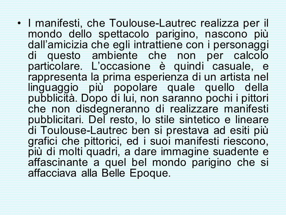 I manifesti, che Toulouse-Lautrec realizza per il mondo dello spettacolo parigino, nascono più dall'amicizia che egli intrattiene con i personaggi di questo ambiente che non per calcolo particolare.
