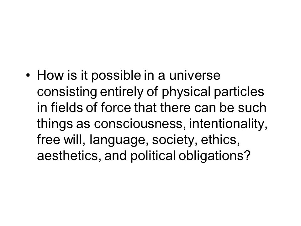 How is it possible in a universe consisting entirely of physical particles in fields of force that there can be such things as consciousness, intentionality, free will, language, society, ethics, aesthetics, and political obligations