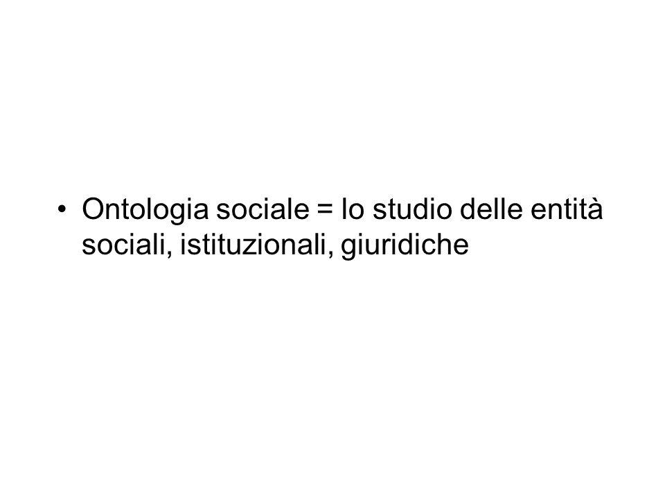 Ontologia sociale = lo studio delle entità sociali, istituzionali, giuridiche