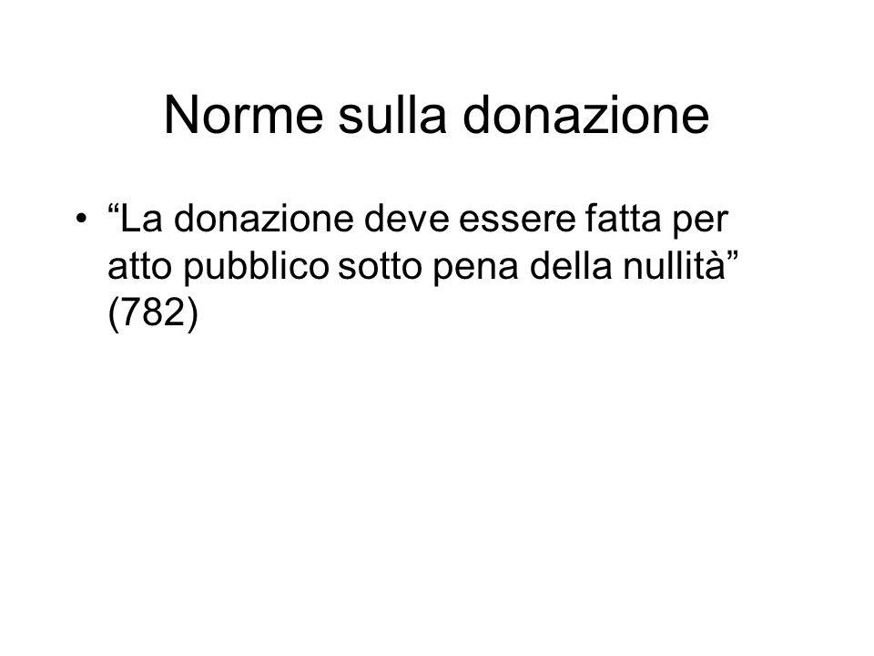 Norme sulla donazione La donazione deve essere fatta per atto pubblico sotto pena della nullità (782)