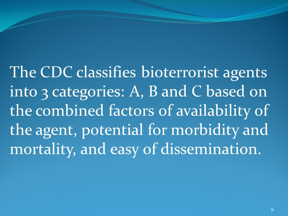 The CDC classifies bioterrorist agents into 3 categories: A, B and C based on the combined factors of availability of the agent, potential for morbidity and mortality, and easy of dissemination.