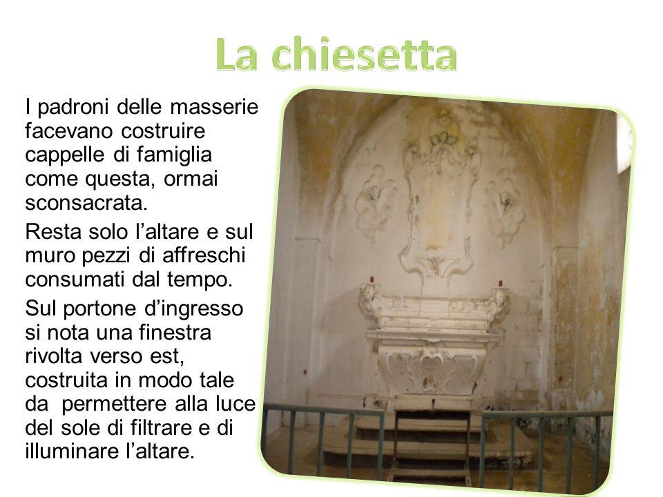 La chiesetta I padroni delle masserie facevano costruire cappelle di famiglia come questa, ormai sconsacrata.