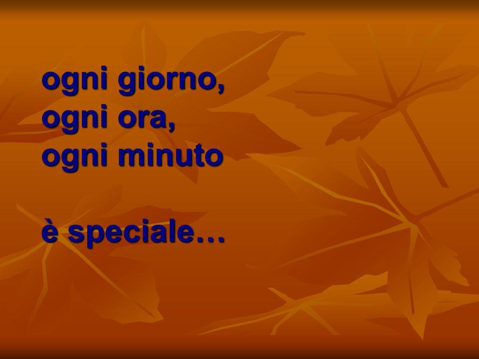 ogni giorno, ogni ora, ogni minuto è speciale…