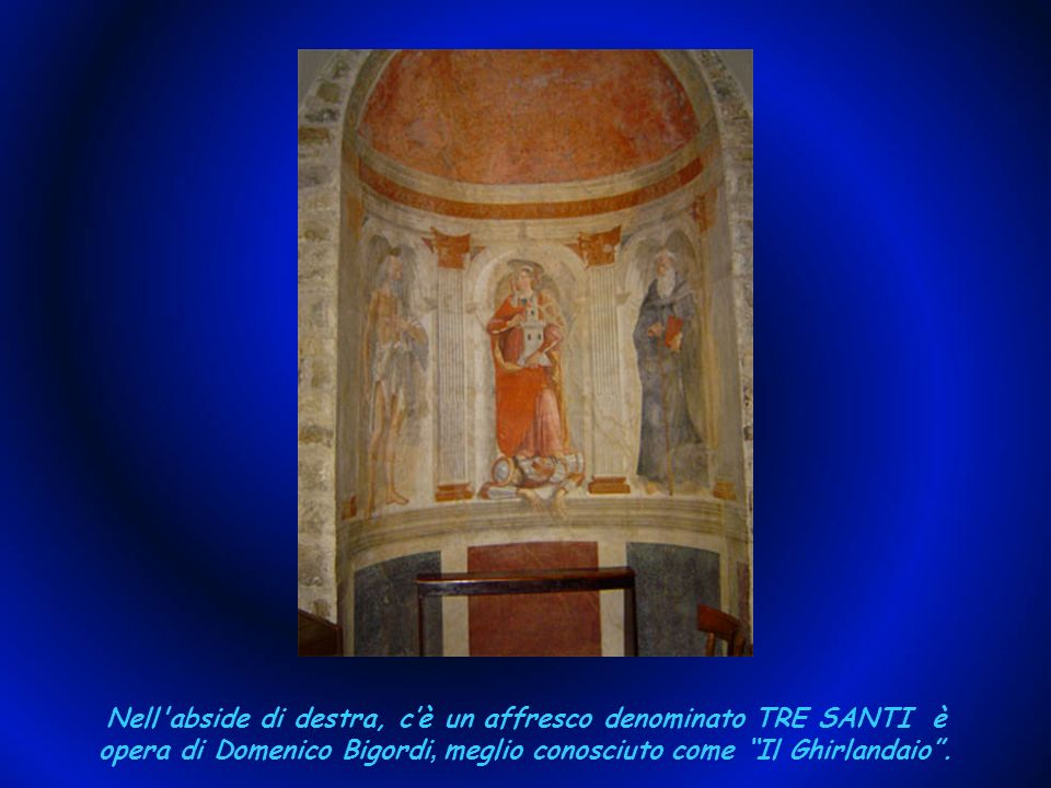 Nell abside di destra, c'è un affresco denominato TRE SANTI è opera di Domenico Bigordi, meglio conosciuto come Il Ghirlandaio .