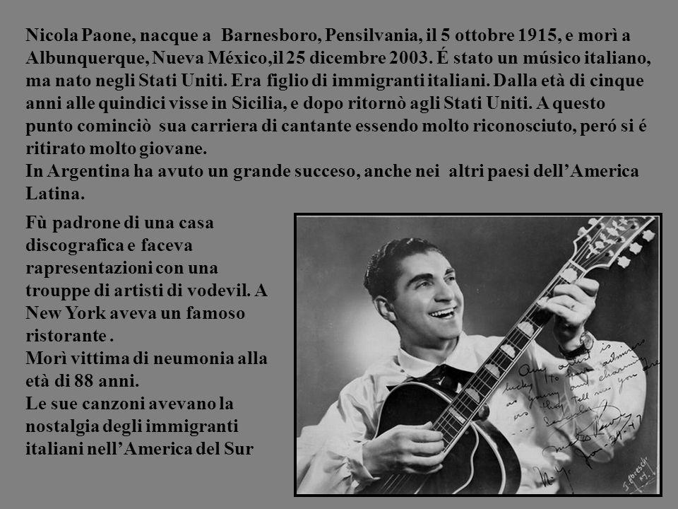 Nicola Paone, nacque a Barnesboro, Pensilvania, il 5 ottobre 1915, e morì a Albunquerque, Nueva México,il 25 dicembre 2003. É stato un músico italiano, ma nato negli Stati Uniti. Era figlio di immigranti italiani. Dalla età di cinque anni alle quindici visse in Sicilia, e dopo ritornò agli Stati Uniti. A questo punto cominciò sua carriera di cantante essendo molto riconosciuto, peró si é ritirato molto giovane.