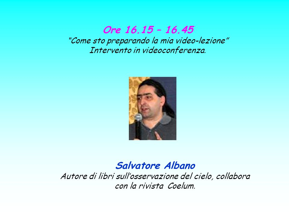 Ore 16.15 – 16.45 Come sto preparando la mia video-lezione Intervento in videoconferenza. Salvatore Albano.