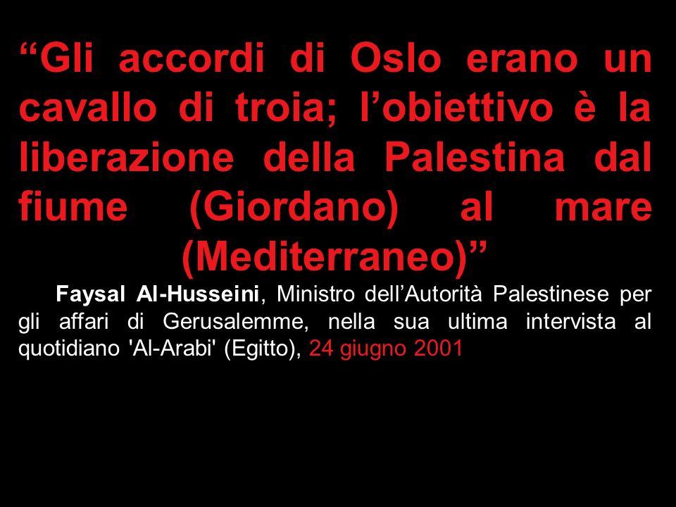 Gli accordi di Oslo erano un cavallo di troia; l'obiettivo è la liberazione della Palestina dal fiume (Giordano) al mare (Mediterraneo) Faysal Al-Husseini, Ministro dell'Autorità Palestinese per gli affari di Gerusalemme, nella sua ultima intervista al quotidiano Al-Arabi (Egitto), 24 giugno 2001