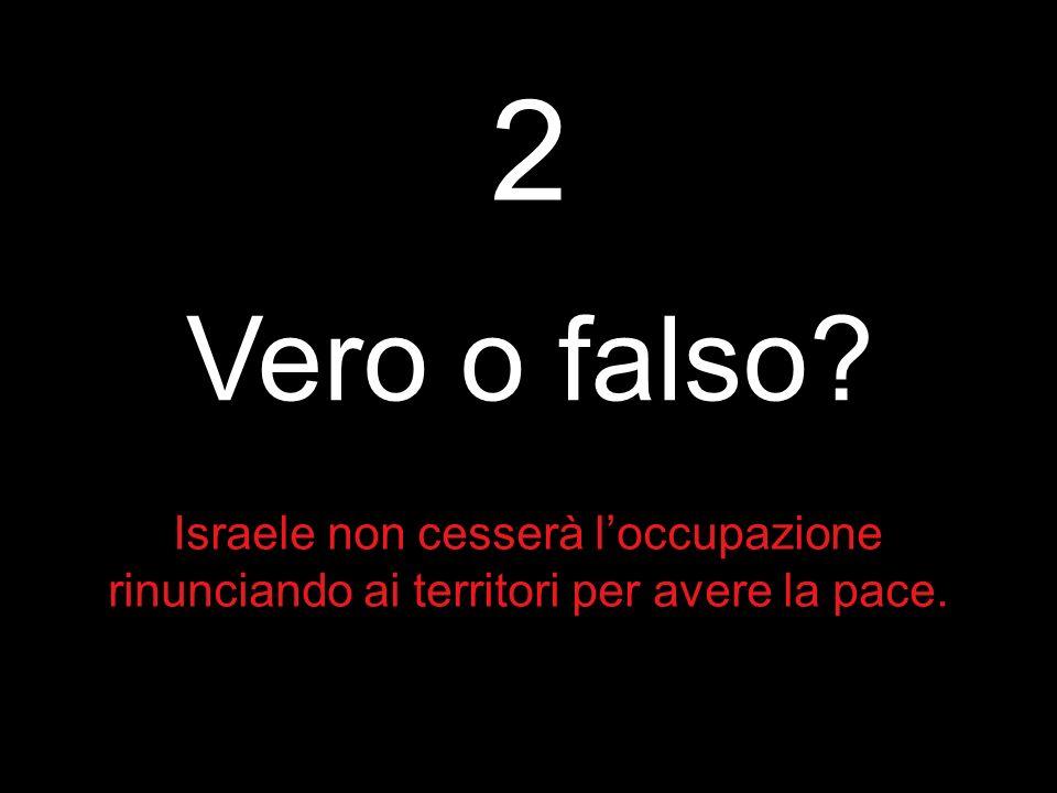 2 Vero o falso Israele non cesserà l'occupazione rinunciando ai territori per avere la pace.