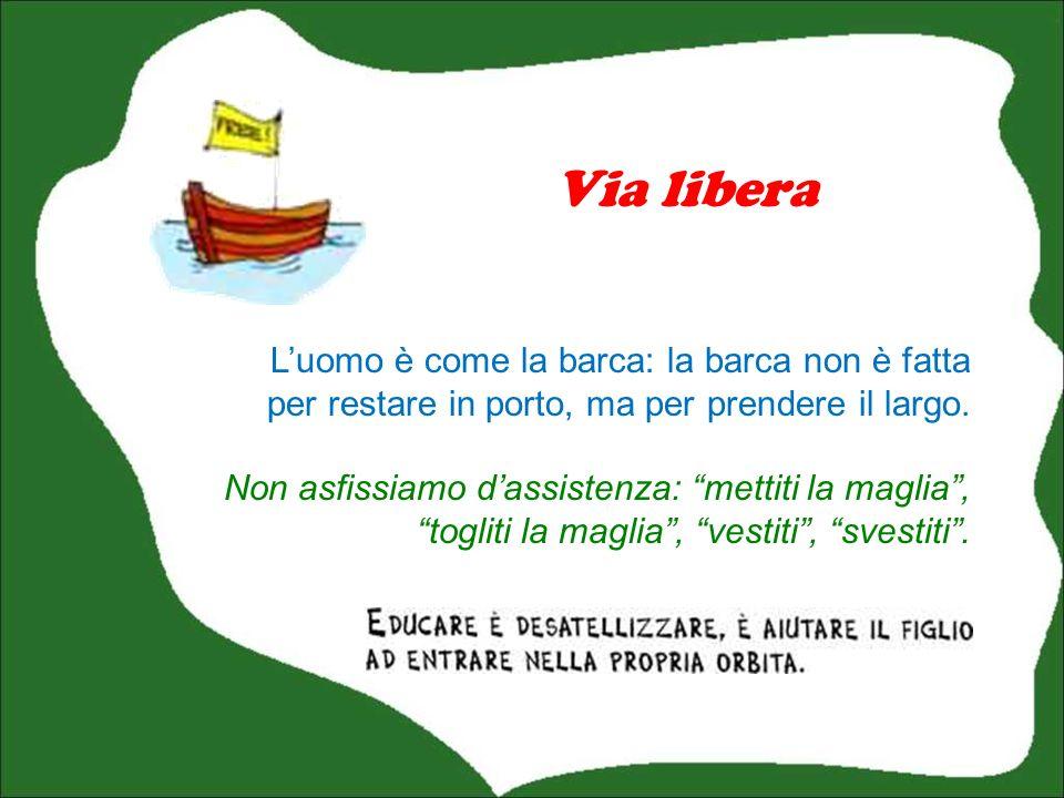 Via libera L'uomo è come la barca: la barca non è fatta per restare in porto, ma per prendere il largo.