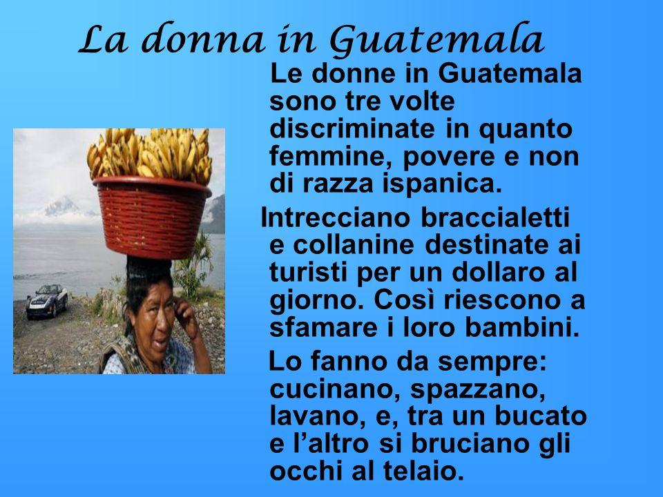 La donna in Guatemala Le donne in Guatemala sono tre volte discriminate in quanto femmine, povere e non di razza ispanica.