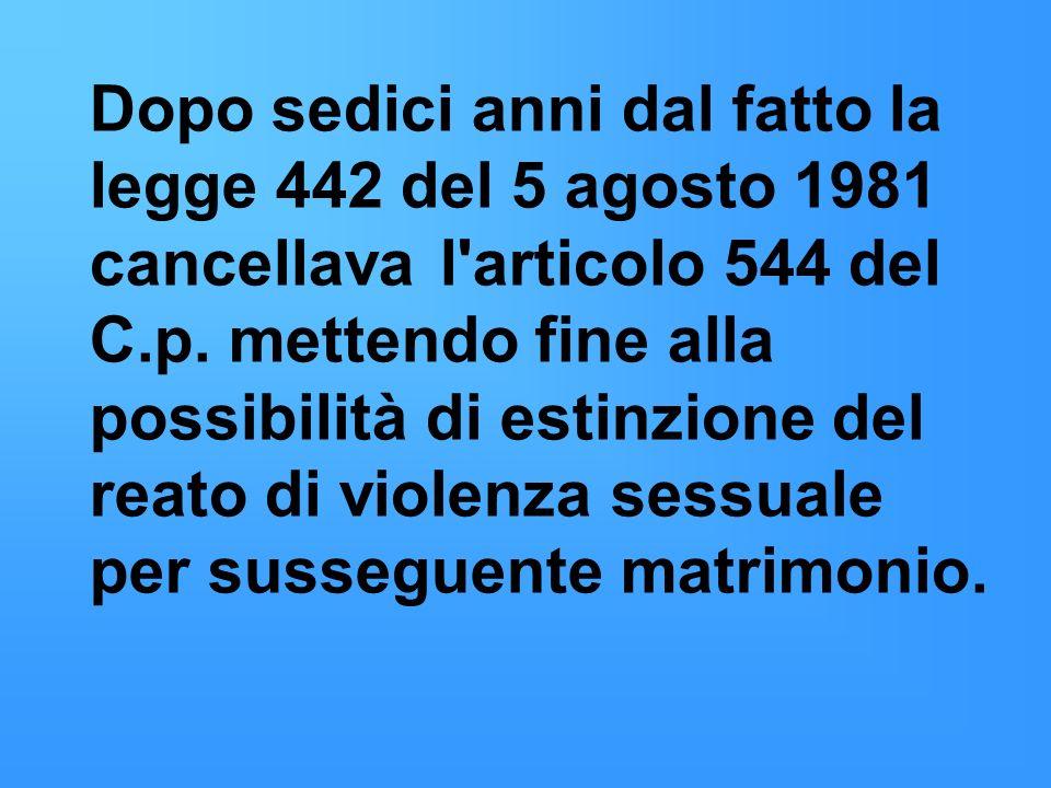 Dopo sedici anni dal fatto la legge 442 del 5 agosto 1981 cancellava l articolo 544 del C.p.