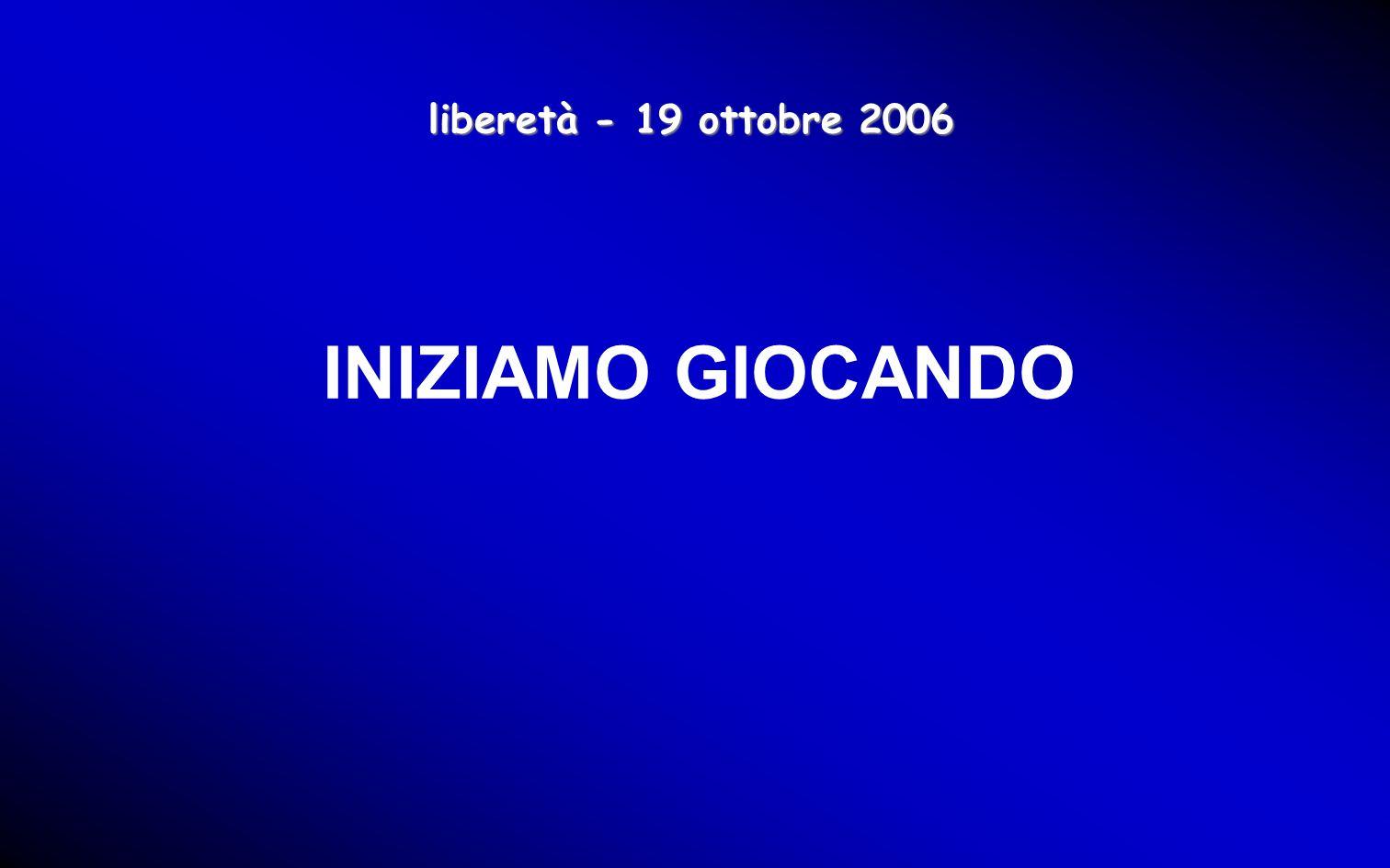 liberetà - 19 ottobre 2006 INIZIAMO GIOCANDO