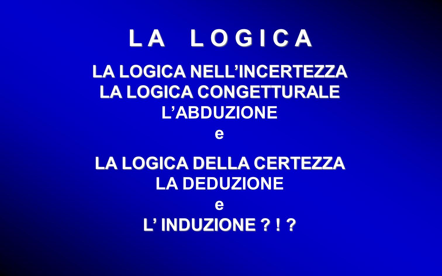 L A L O G I C A LA LOGICA NELL'INCERTEZZA LA LOGICA CONGETTURALE