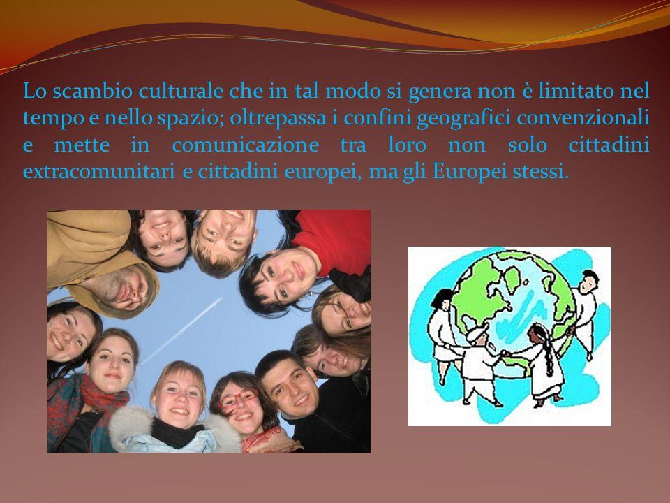 Lo scambio culturale che in tal modo si genera non è limitato nel tempo e nello spazio; oltrepassa i confini geografici convenzionali e mette in comunicazione tra loro non solo cittadini extracomunitari e cittadini europei, ma gli Europei stessi.