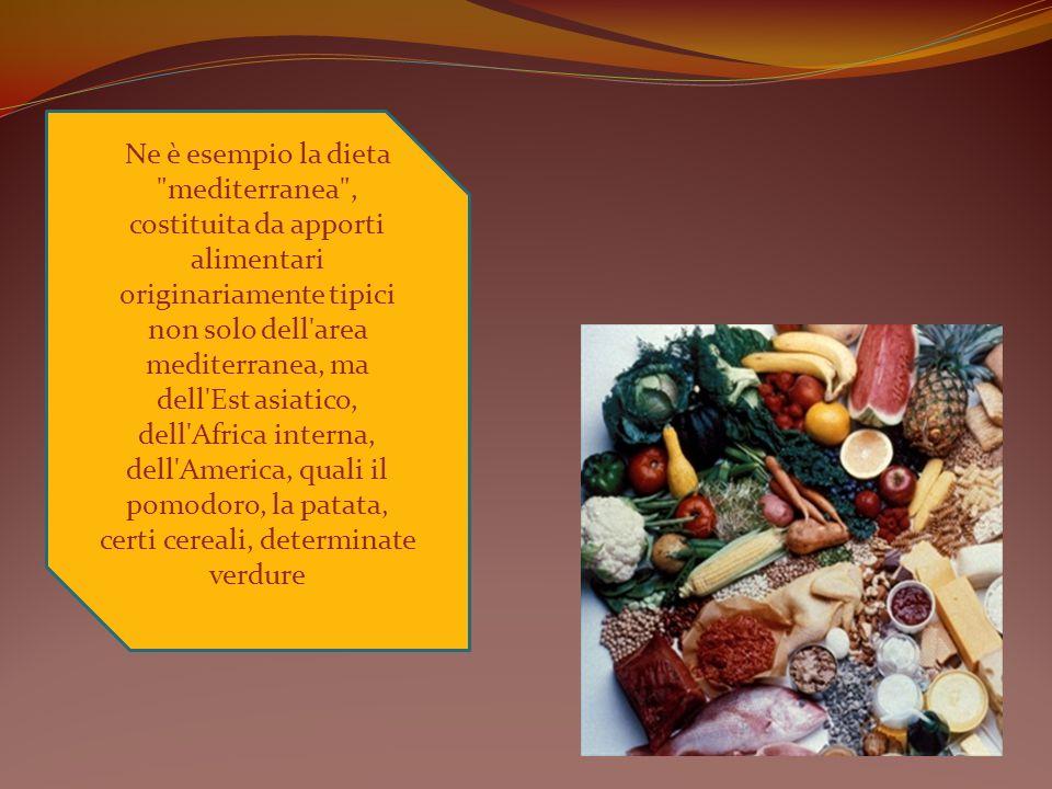 Ne è esempio la dieta mediterranea , costituita da apporti alimentari originariamente tipici non solo dell area mediterranea, ma dell Est asiatico, dell Africa interna, dell America, quali il pomodoro, la patata, certi cereali, determinate verdure