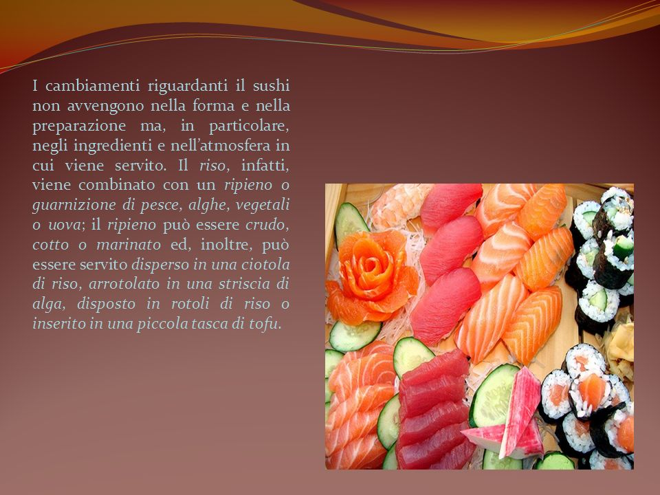 I cambiamenti riguardanti il sushi non avvengono nella forma e nella preparazione ma, in particolare, negli ingredienti e nell'atmosfera in cui viene servito.