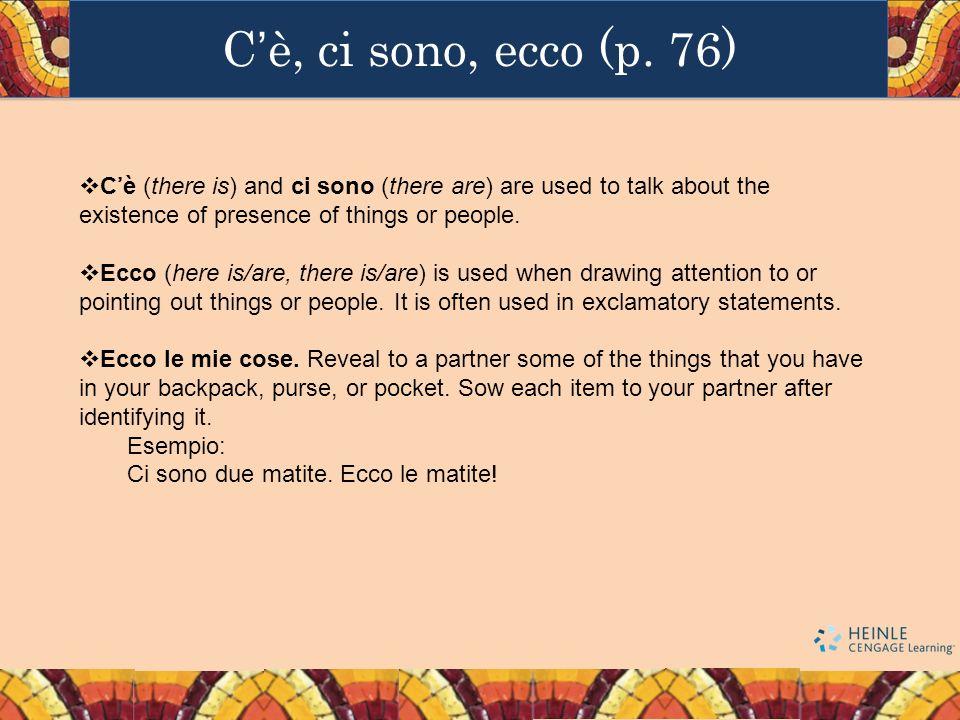 C'è, ci sono, ecco (p. 76) C'è (there is) and ci sono (there are) are used to talk about the existence of presence of things or people.