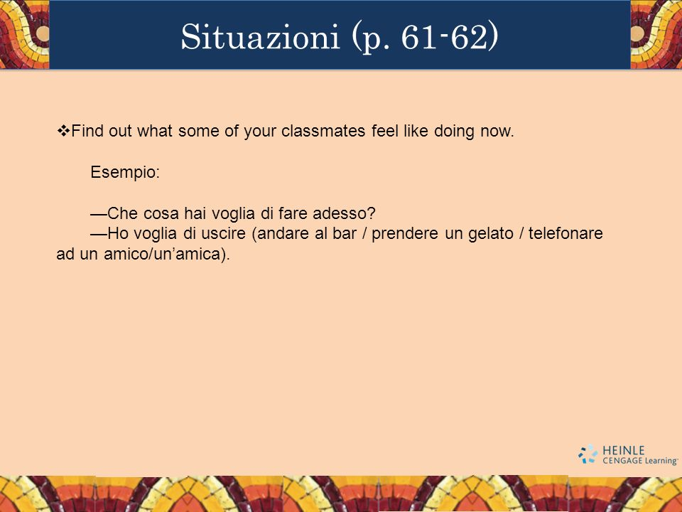 Situazioni (p. 61-62) Find out what some of your classmates feel like doing now. Esempio: —Che cosa hai voglia di fare adesso
