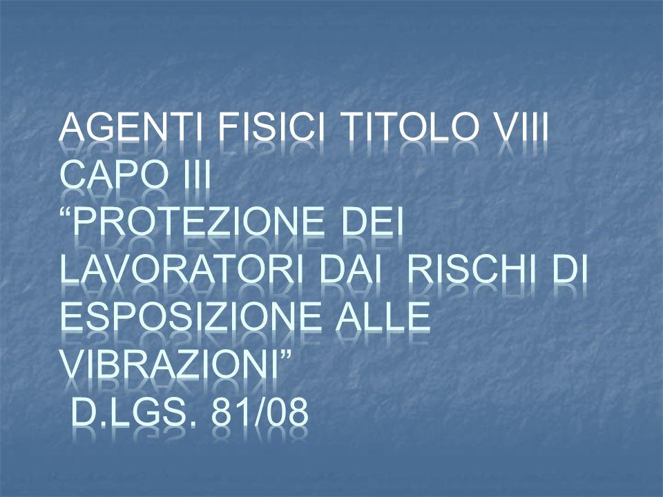 AGENTI FISICI TITOLO VIII CAPO III Protezione dei lavoratori dai rischi di esposizione alle vibrazioni D.Lgs.