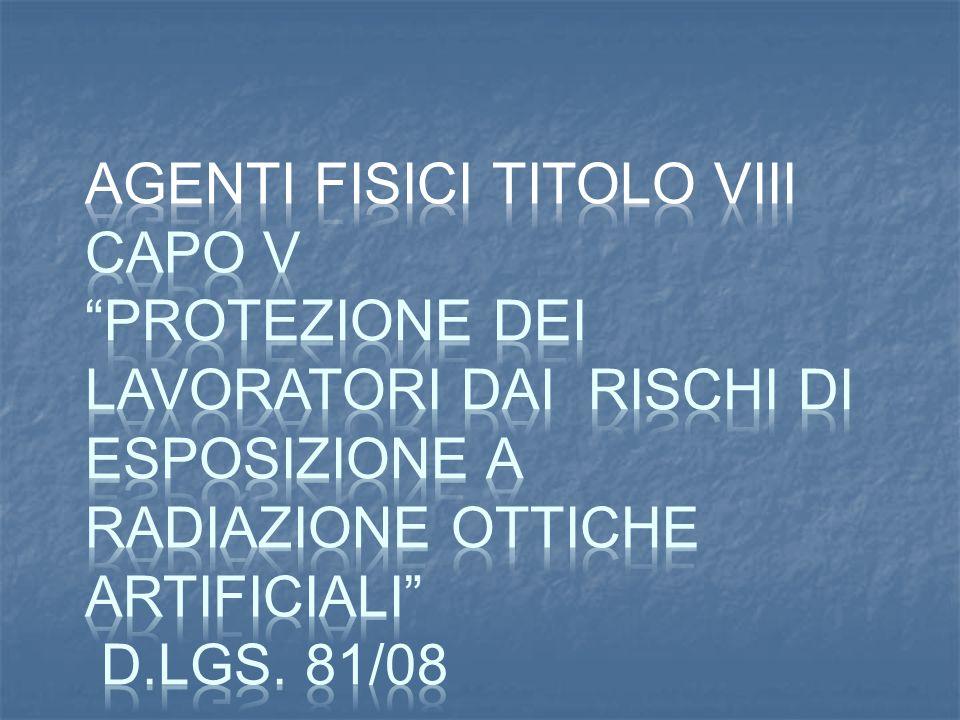 AGENTI FISICI TITOLO VIII CAPO V Protezione dei lavoratori dai rischi di esposizione a radiazione ottiche artificiali D.Lgs.