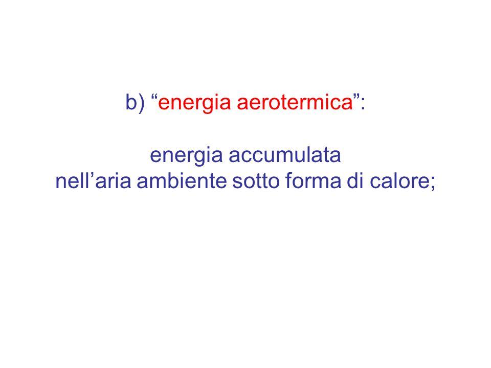 b) energia aerotermica : energia accumulata nell'aria ambiente sotto forma di calore;