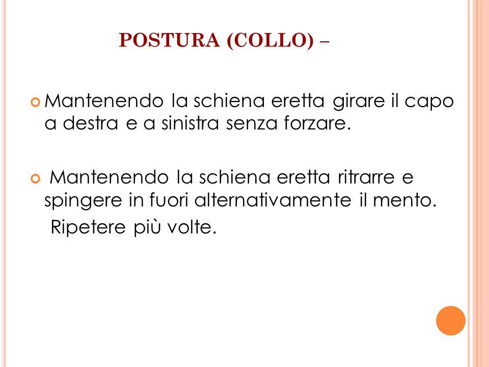 POSTURA (COLLO) – Mantenendo la schiena eretta girare il capo a destra e a sinistra senza forzare.