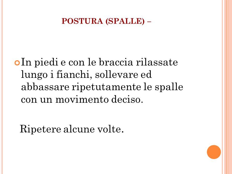 POSTURA (SPALLE) – In piedi e con le braccia rilassate lungo i fianchi, sollevare ed abbassare ripetutamente le spalle con un movimento deciso.