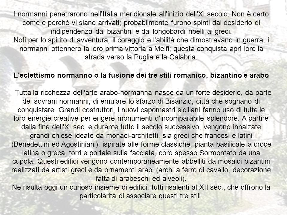 I normanni penetrarono nell Italia meridionale all inizio dell XI secolo. Non è certo come e perché vi siano arrivati; probabilmente furono spinti dal desiderio di indipendenza dai bizantini e dai longobardi ribelli ai greci. Noti per lo spirito di avventura, il coraggio e l abilità che dimostravano in guerra, i normanni ottennero la loro prima vittoria a Melfi; questa conquista aprì loro la strada verso la Puglia e la Calabria.