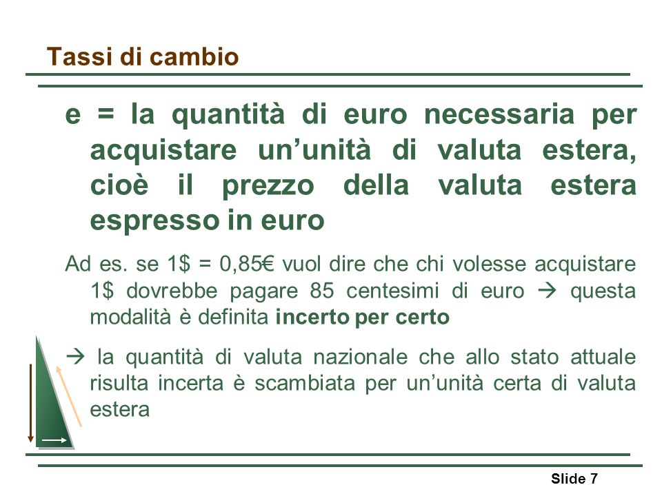 Tassi di cambio e = la quantità di euro necessaria per acquistare un'unità di valuta estera, cioè il prezzo della valuta estera espresso in euro.