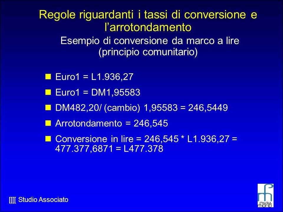 Regole riguardanti i tassi di conversione e l'arrotondamento Esempio di conversione da marco a lire (principio comunitario)