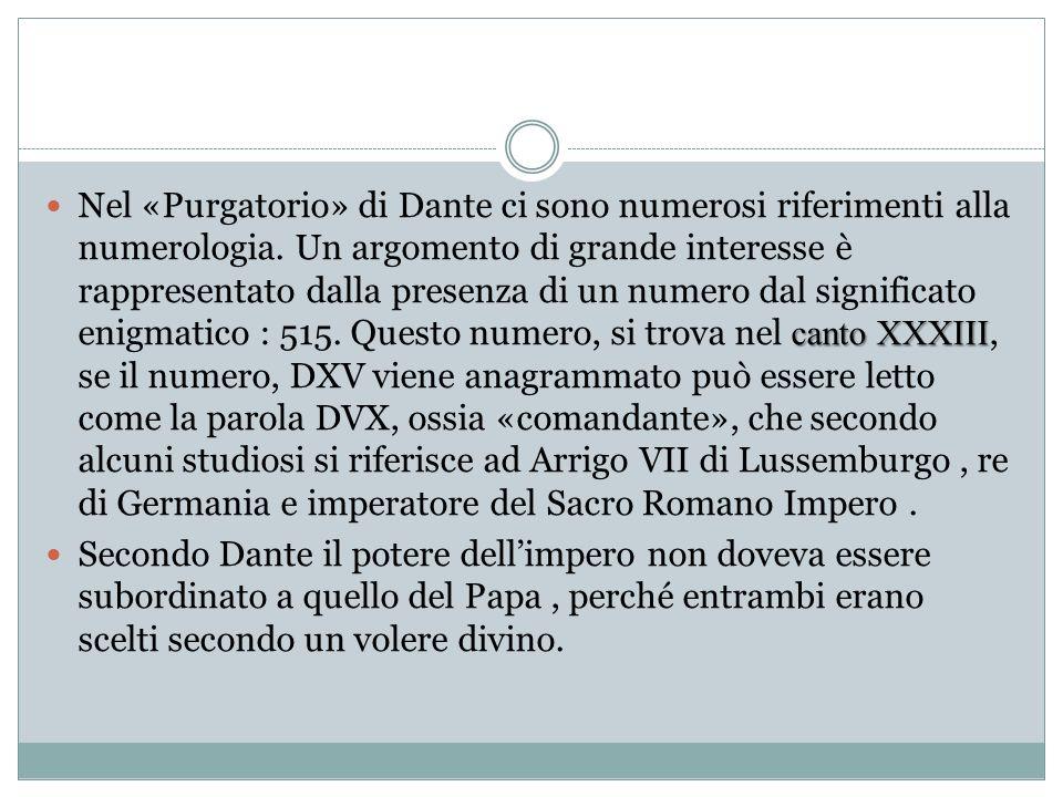 Nel «Purgatorio» di Dante ci sono numerosi riferimenti alla numerologia. Un argomento di grande interesse è rappresentato dalla presenza di un numero dal significato enigmatico : 515. Questo numero, si trova nel canto XXXIII, se il numero, DXV viene anagrammato può essere letto come la parola DVX, ossia «comandante», che secondo alcuni studiosi si riferisce ad Arrigo VII di Lussemburgo , re di Germania e imperatore del Sacro Romano Impero .