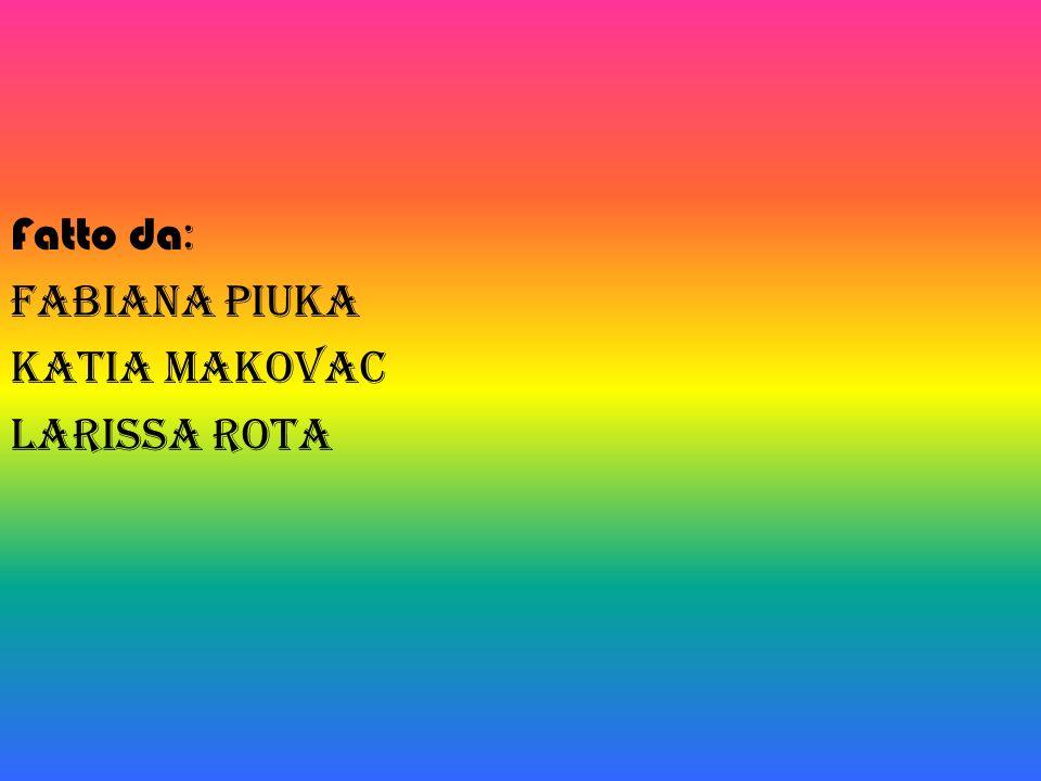 Fatto da: Fabiana Piuka Katia Makovac Larissa Rota