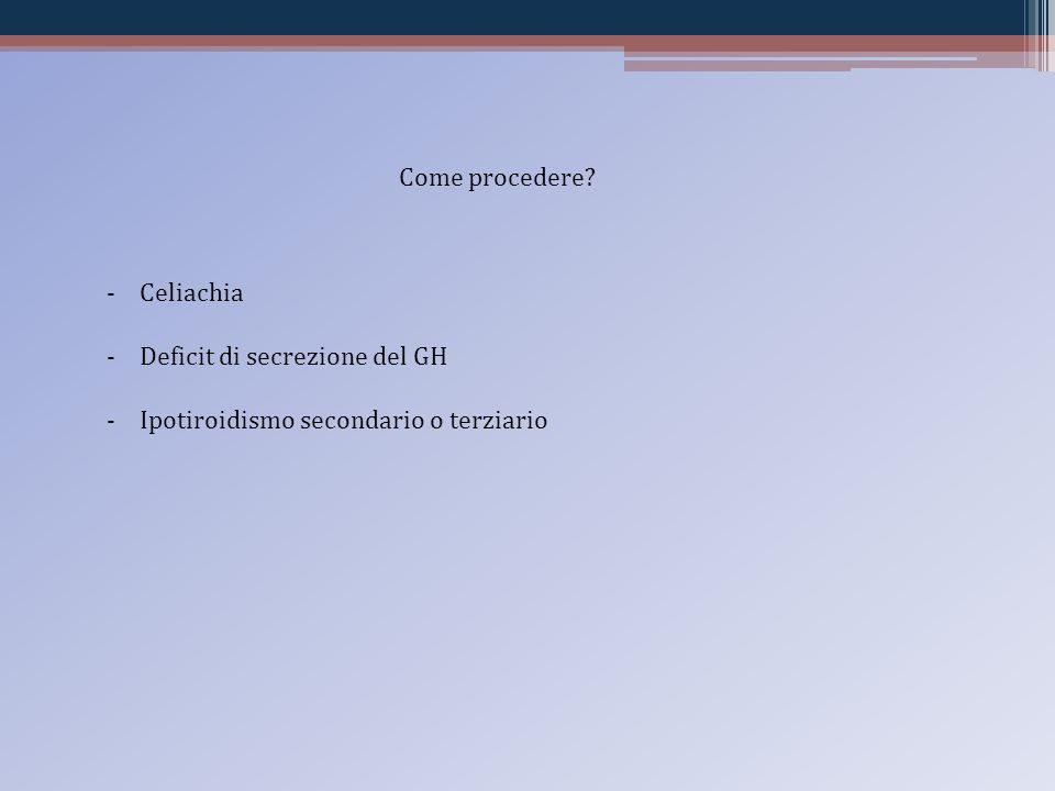 Come procedere Celiachia Deficit di secrezione del GH Ipotiroidismo secondario o terziario