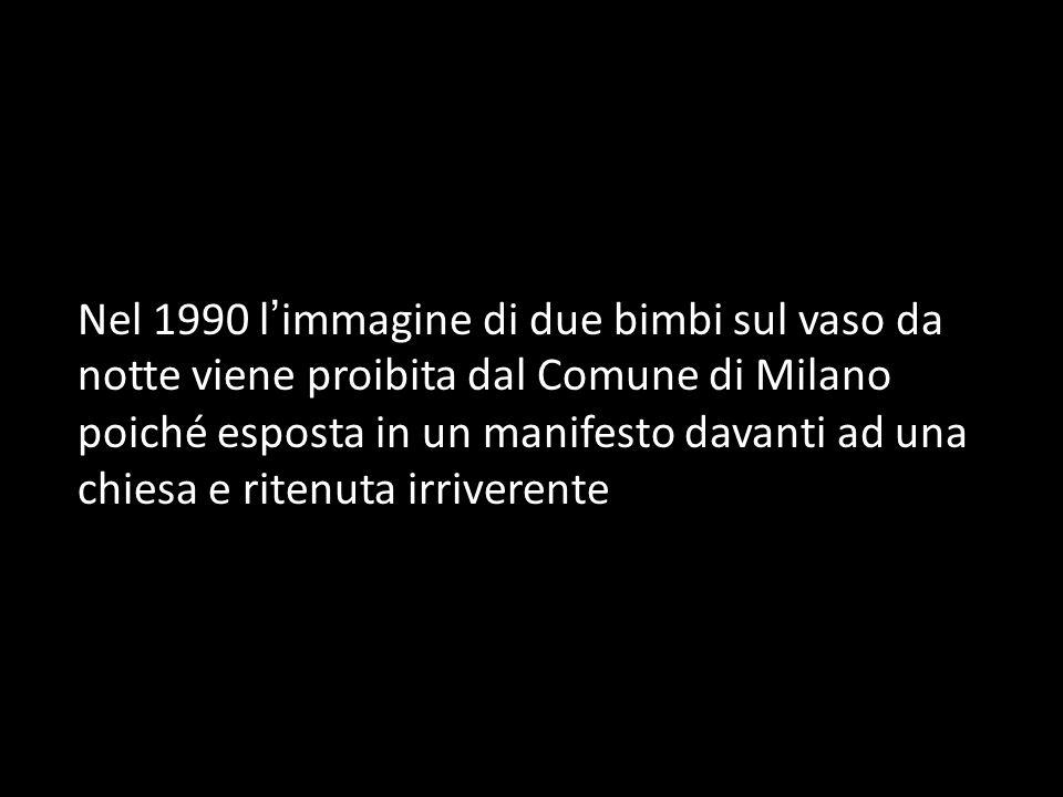 Nel 1990 l'immagine di due bimbi sul vaso da notte viene proibita dal Comune di Milano poiché esposta in un manifesto davanti ad una chiesa e ritenuta irriverente