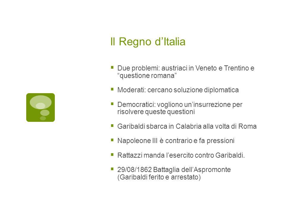 Il Regno d'Italia Due problemi: austriaci in Veneto e Trentino e questione romana Moderati: cercano soluzione diplomatica.