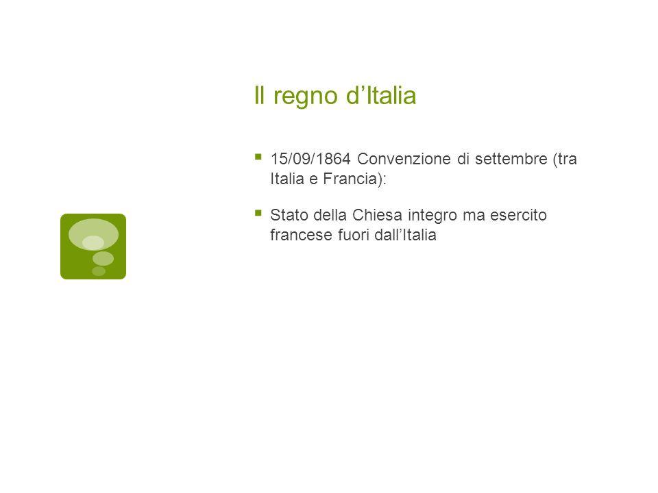 Il regno d'Italia 15/09/1864 Convenzione di settembre (tra Italia e Francia): Stato della Chiesa integro ma esercito francese fuori dall'Italia.