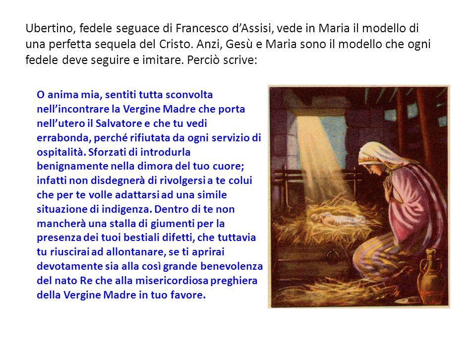 Ubertino, fedele seguace di Francesco d'Assisi, vede in Maria il modello di una perfetta sequela del Cristo. Anzi, Gesù e Maria sono il modello che ogni fedele deve seguire e imitare. Perciò scrive: