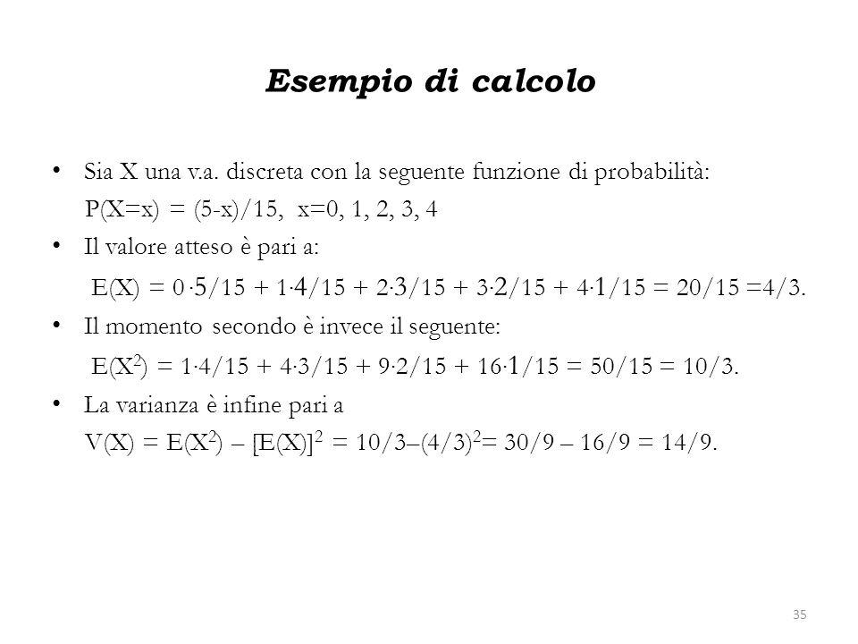 Esempio di calcolo Sia X una v.a. discreta con la seguente funzione di probabilità: P(X=x) = (5-x)/15, x=0, 1, 2, 3, 4.