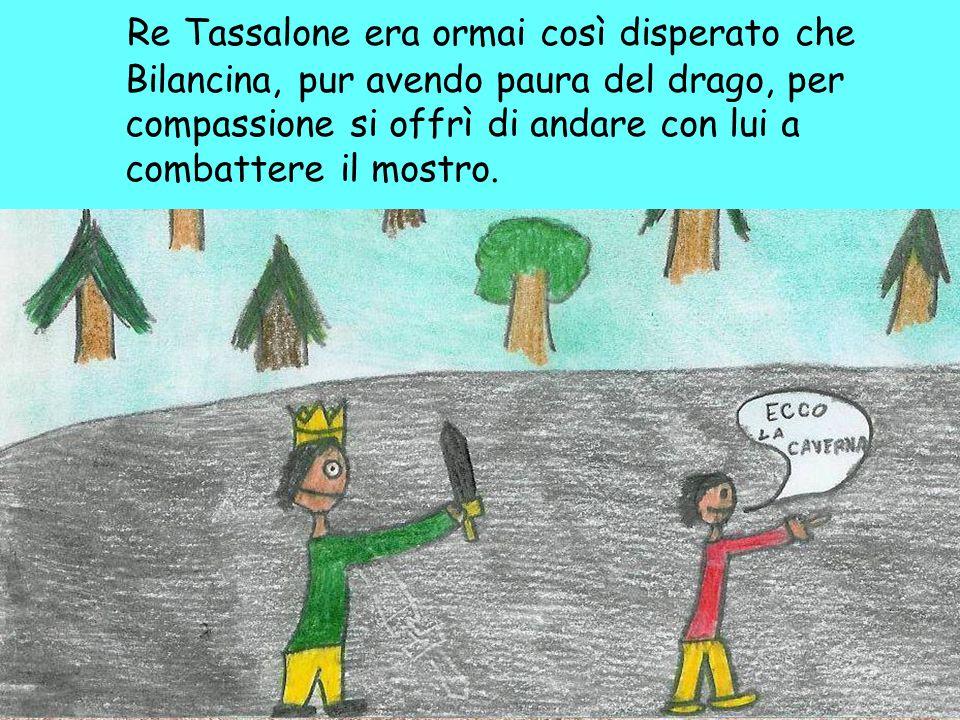 Re Tassalone era ormai così disperato che Bilancina, pur avendo paura del drago, per compassione si offrì di andare con lui a combattere il mostro.