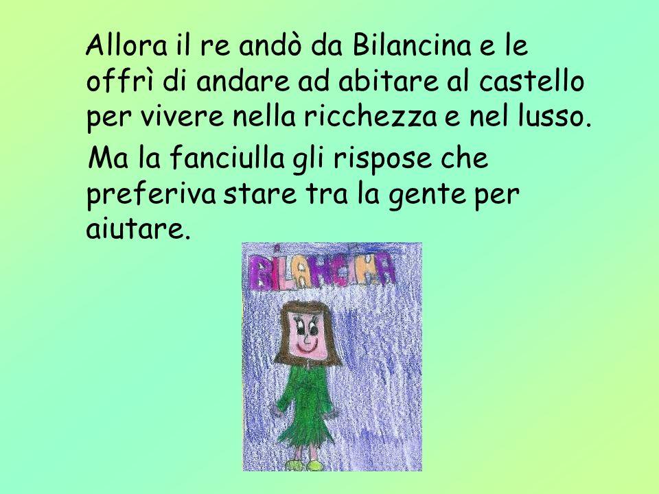 Allora il re andò da Bilancina e le offrì di andare ad abitare al castello per vivere nella ricchezza e nel lusso.