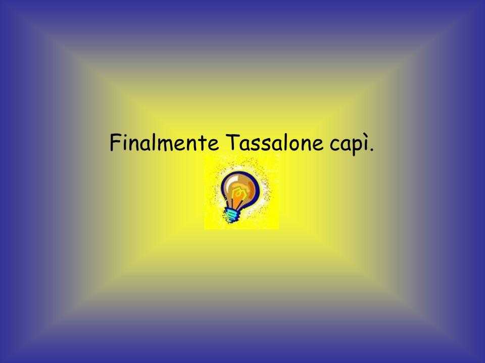 Finalmente Tassalone capì.