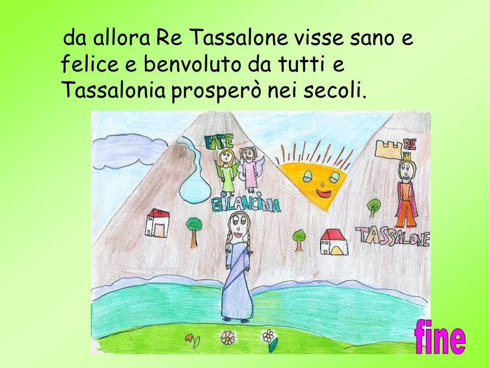 da allora Re Tassalone visse sano e felice e benvoluto da tutti e Tassalonia prosperò nei secoli.