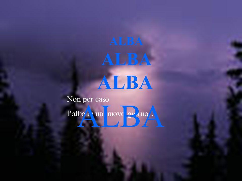 ALBA ALBA ALBA Non per caso l'alba di un nuovo giorno… ALBA