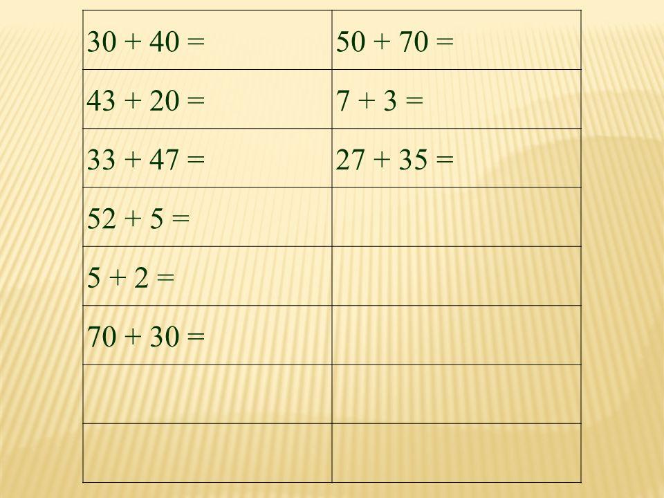 30 + 40 = 50 + 70 = 43 + 20 = 7 + 3 = 33 + 47 = 27 + 35 = 52 + 5 = 5 + 2 = 70 + 30 =