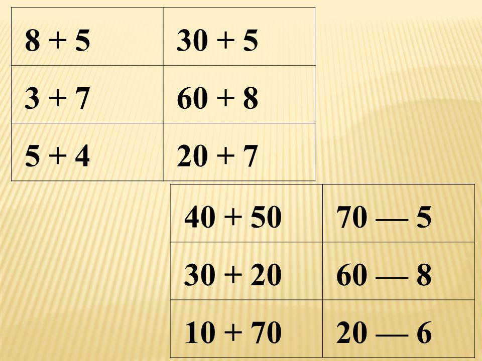 8 + 5 30 + 5 3 + 7 60 + 8 5 + 4 20 + 7 40 + 50 70 — 5 30 + 20 60 — 8 10 + 70 20 — 6