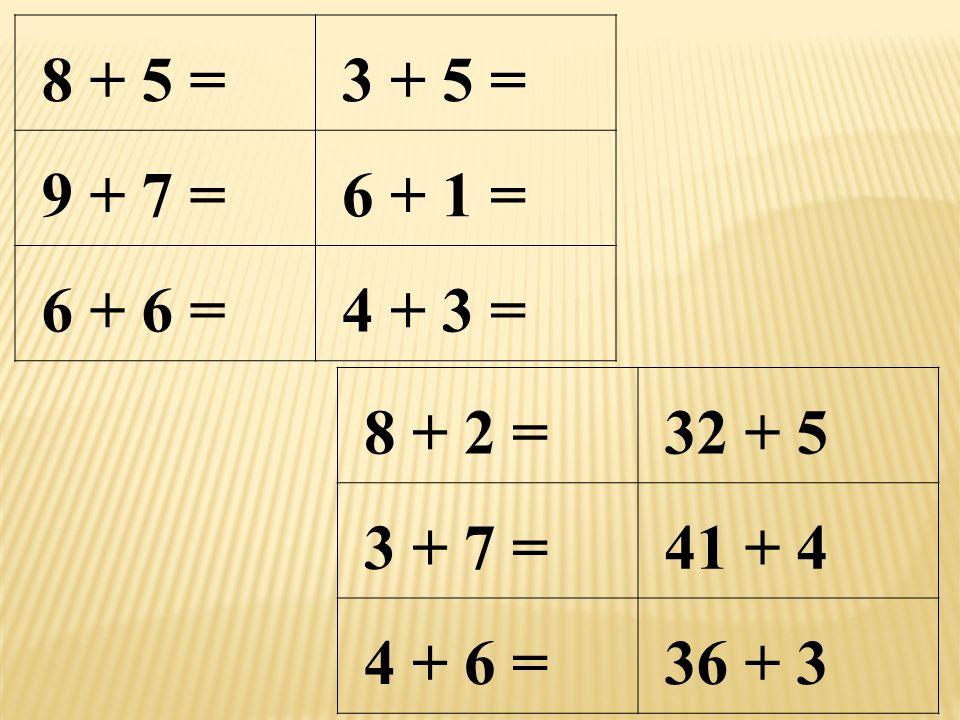 8 + 5 = 3 + 5 = 9 + 7 = 6 + 1 = 6 + 6 = 4 + 3 = 8 + 2 = 32 + 5 3 + 7 = 41 + 4 4 + 6 = 36 + 3