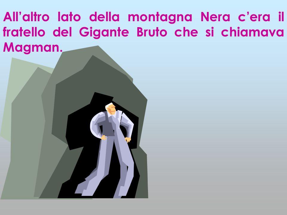 All'altro lato della montagna Nera c'era il fratello del Gigante Bruto che si chiamava Magman.