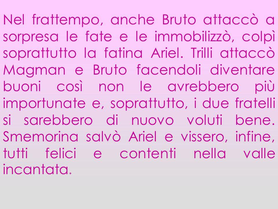 Nel frattempo, anche Bruto attaccò a sorpresa le fate e le immobilizzò, colpì soprattutto la fatina Ariel.