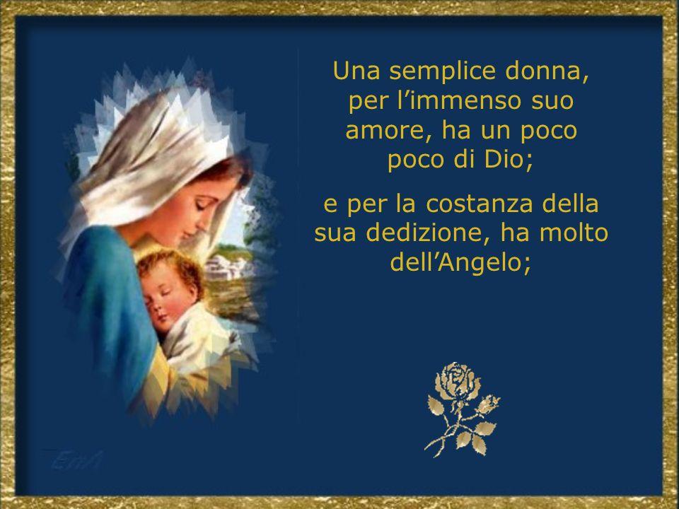 Una semplice donna, per l'immenso suo amore, ha un poco poco di Dio;